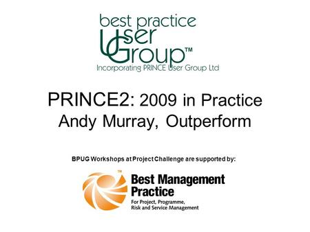 PRINCE2: 2009 in Practice Andy Murray, Outperform BPUG Workshops at Project Challenge are supported by:
