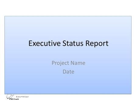 © 2012 PMO Coach Executive Status Report Project Name Date.