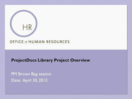 ProjectDocs Library Project Overview PM Brown Bag session Date: April 30, 2013.