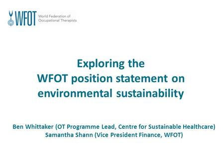 Exploring the WFOT position statement on environmental sustainability Ben Whittaker (OT Programme Lead, Centre for Sustainable Healthcare) Samantha Shann.