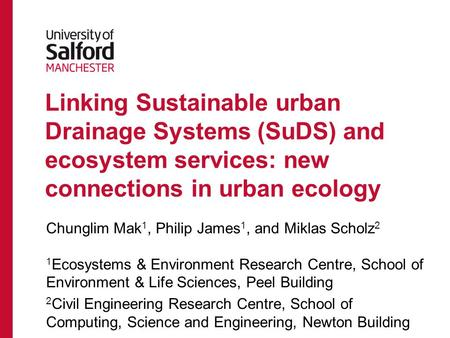 Linking Sustainable urban Drainage Systems (SuDS) and ecosystem services: new connections in urban ecology Chunglim Mak 1, Philip James 1, and Miklas Scholz.