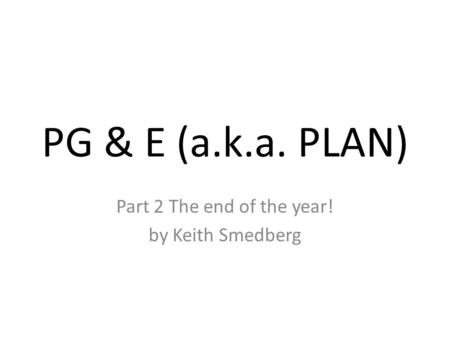 PG & E (a.k.a. PLAN) Part 2 The end of the year! by Keith Smedberg.