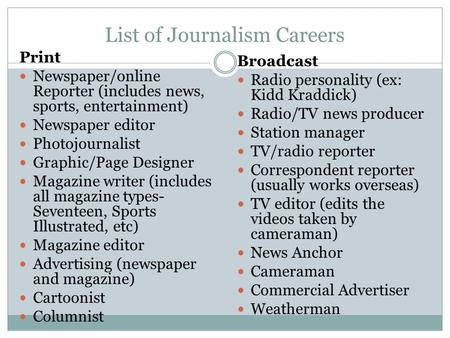 List of Journalism Careers Print Newspaper/online Reporter (includes news, sports, entertainment) Newspaper editor Photojournalist Graphic/Page Designer.