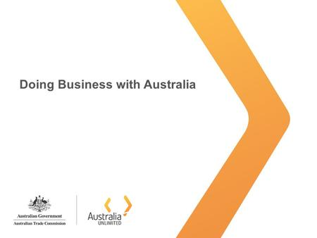 Doing Business with Australia. Australia Unlimited Why Australia? Advanced and stable economy –Maintained stronger growth through the worst of the world.