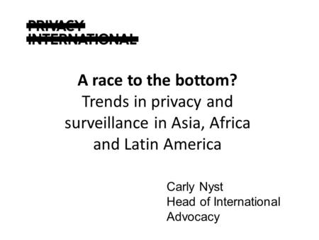 Carly Nyst Head of International Advocacy A race to the bottom? Trends in privacy and surveillance in Asia, Africa and Latin America.