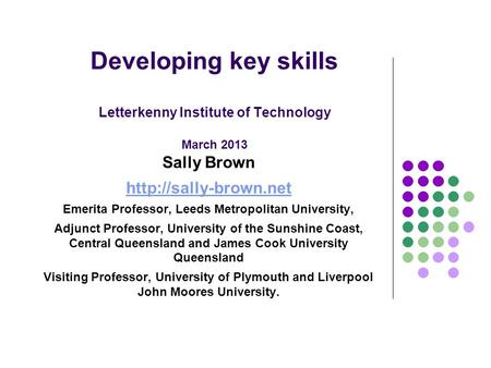 Developing key skills Letterkenny Institute of Technology March 2013 Sally Brown  Emerita Professor, Leeds Metropolitan University,