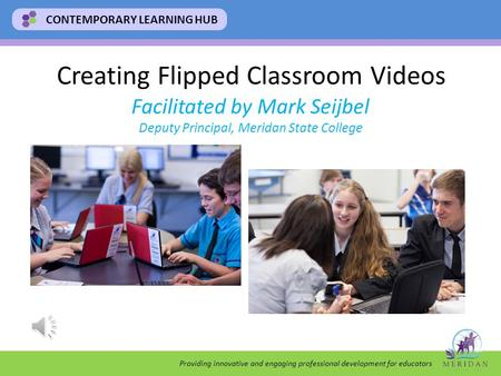 Providing innovative and engaging professional development for educators CONTEMPORARY LEARNING HUB Creating Flipped Classroom Videos Facilitated by Mark.