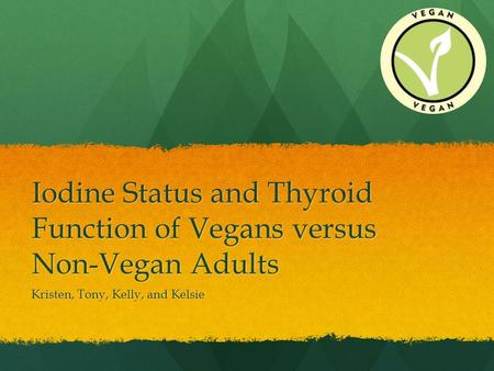 Iodine Status and Thyroid Function of Vegans versus Non-Vegan Adults Kristen, Tony, Kelly, and Kelsie.