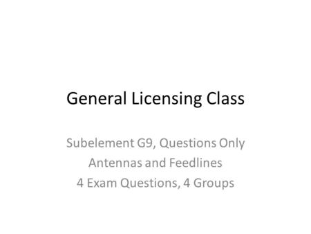 General Licensing Class Subelement G9, Questions Only Antennas and Feedlines 4 Exam Questions, 4 Groups.