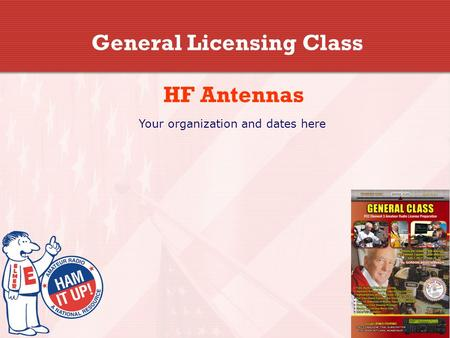 General Licensing Class HF Antennas Your organization and dates here.