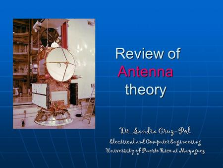Review of Antenna theory Review of Antenna theory Dr. Sandra Cruz-Pol Electrical and Computer Engineering University of Puerto Rico at Mayaguez.