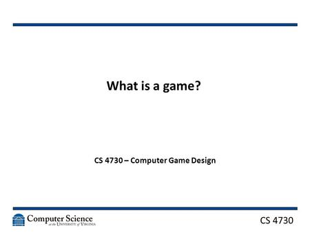 CS 4730 What is a game? CS 4730 – Computer Game Design.