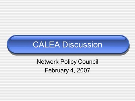 CALEA Discussion Network Policy Council February 4, 2007.