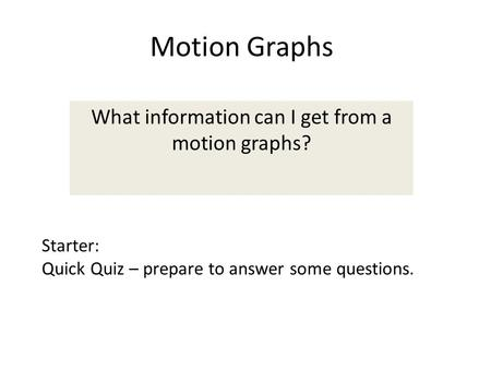 Motion Graphs What information can I get from a motion graphs? Starter: Quick Quiz – prepare to answer some questions.