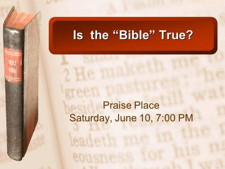 "Slide 1© 2003 By Default! Is the ""Bible"" True? Praise Place Saturday, June 10, 7:00 PM."