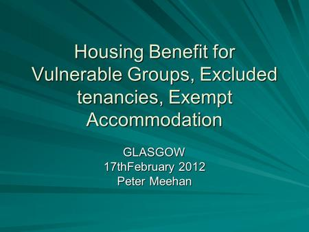 Housing Benefit for Vulnerable Groups, Excluded tenancies, Exempt Accommodation GLASGOW 17thFebruary 2012 Peter Meehan.