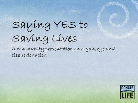 Saying YES to Saving Lives A community presentation on organ, eye and tissue donation.