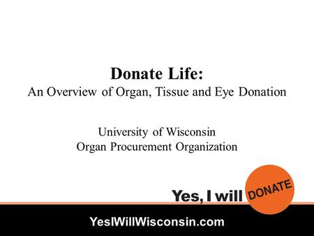 YesIWillWisconsin.com Donate Life: An Overview of Organ, Tissue and Eye Donation University of Wisconsin Organ Procurement Organization.
