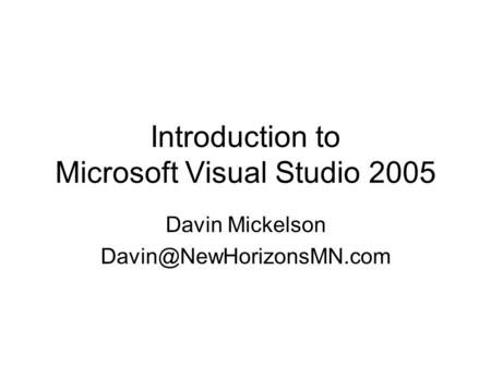 Introduction to Microsoft Visual Studio 2005 Davin Mickelson