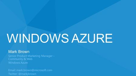 WINDOWS AZURE Mark Brown Senior Product Marketing Manager – Community & Web Windows Azure