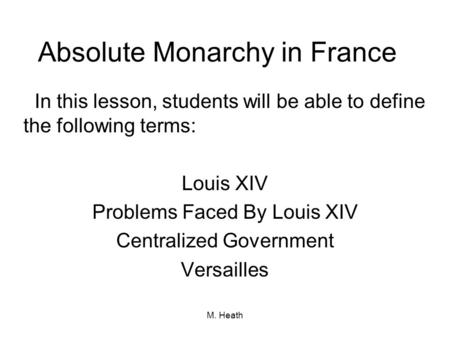 M. Heath Absolute Monarchy in France In this lesson, students will be able to define the following terms: Louis XIV Problems Faced By Louis XIV Centralized.