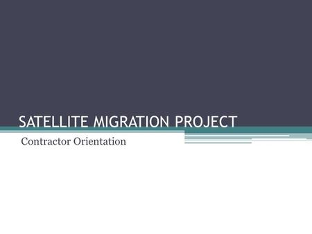 SATELLITE MIGRATION PROJECT Contractor Orientation.