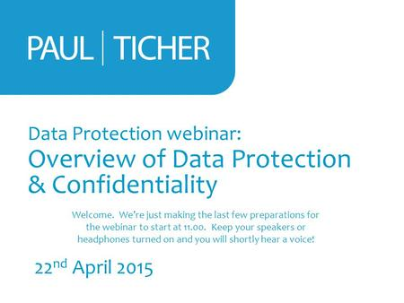 Data Protection webinar: Overview of Data Protection & Confidentiality 22 nd April 2015 Welcome. We're just making the last few preparations for the webinar.