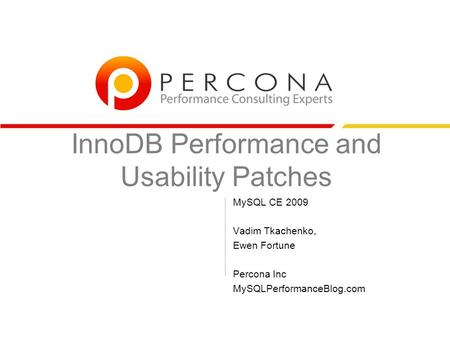 InnoDB Performance and Usability Patches MySQL CE 2009 Vadim Tkachenko, Ewen Fortune Percona Inc MySQLPerformanceBlog.com.