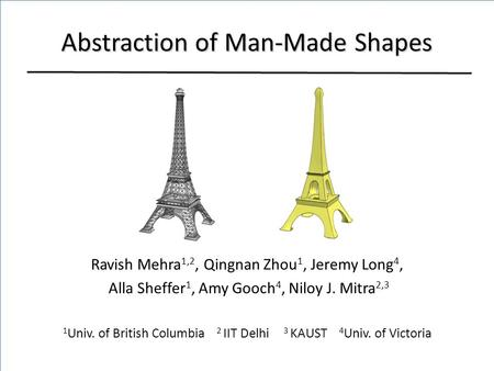 Abstraction of Man-Made Shapes Ravish Mehra 1,2, Qingnan Zhou 1, Jeremy Long 4, Alla Sheffer 1, Amy Gooch 4, Niloy J. Mitra 2,3 1 Univ. of British Columbia.