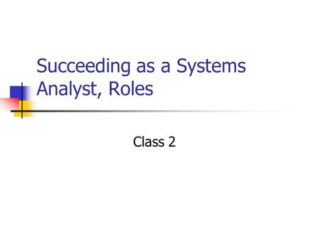 Succeeding as a Systems Analyst, Roles Class 2. First, some definitions Systems Development Specifying in detail how the many components of the information.