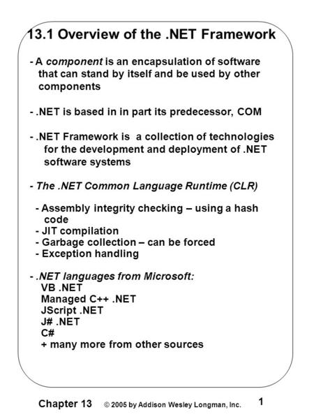 Chapter 13 © 2005 by Addison Wesley Longman, Inc. 1 13.1 Overview of the.NET Framework - A component is an encapsulation of software that can stand by.