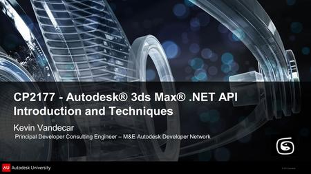 © 2012 Autodesk CP2177 - Autodesk® 3ds Max®.NET API Introduction and Techniques Kevin Vandecar Principal Developer Consulting Engineer – M&E Autodesk Developer.
