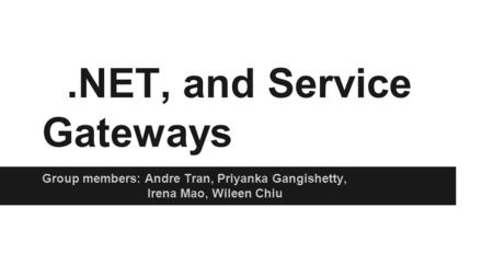 .NET, and Service Gateways Group members: Andre Tran, Priyanka Gangishetty, Irena Mao, Wileen Chiu.