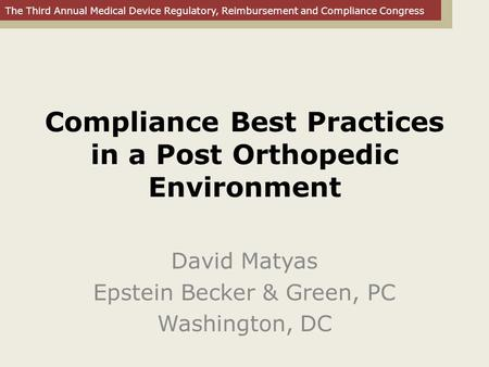 The Third Annual Medical Device Regulatory, Reimbursement and Compliance Congress Compliance Best Practices in a Post Orthopedic Environment David Matyas.