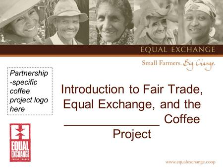 Introduction to Fair Trade, Equal Exchange, and the ______________ Coffee Project Partnership -specific coffee project logo here.