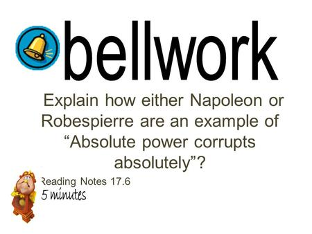 "Explain how either Napoleon or Robespierre are an example of ""Absolute power corrupts absolutely""? 10 Reading Notes 17.6."