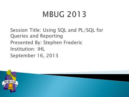 Session Title: Using SQL and PL/SQL for Queries and Reporting Presented By: Stephen Frederic Institution: IHL September 16, 2013.