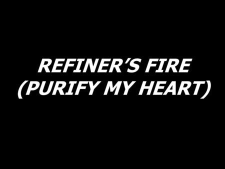 REFINER'S FIRE (PURIFY MY HEART). Purify my heart, let me be as gold and precious silver. Purify my heart, let me be as gold, pure gold.