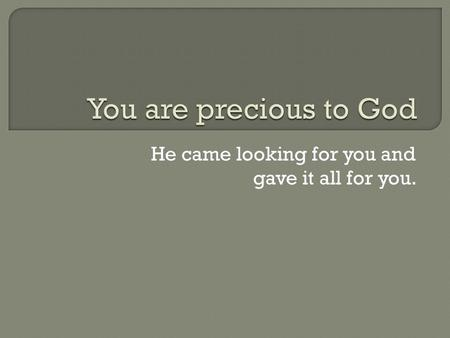 He came looking for you and gave it all for you..
