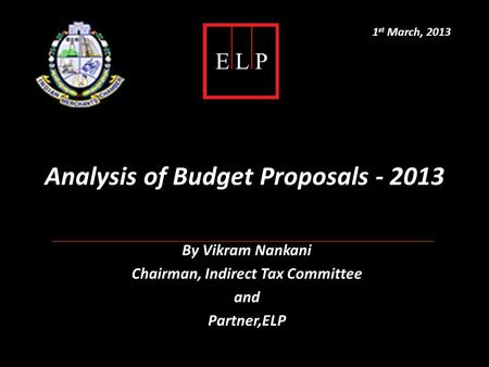 Analysis of Budget Proposals - 2013 By Vikram Nankani Chairman, Indirect Tax Committee and Partner,ELP 1 st March, 2013.
