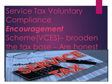 Service Tax Voluntary Compliance Encouragement Scheme(VCES)– broaden the tax base – Are honest tax payers put at a disadvantage?
