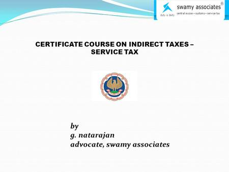 CERTIFICATE COURSE ON INDIRECT TAXES – SERVICE TAX by g. natarajan advocate, swamy associates.