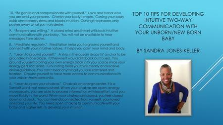 "TOP 10 TIPS FOR DEVELOPING INTUITIVE TWO-WAY COMMUNICATION WITH YOUR UNBORN/NEW BORN BABY BY SANDRA JONES-KELLER 10. ""Be gentle and compassionate with."