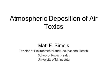 Atmospheric Deposition of Air Toxics Matt F. Simcik Division of Environmental and Occupational Health School of Public Health University of Minnesota.