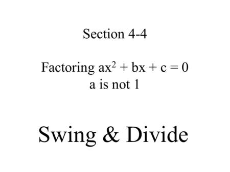 Section 4-4 Factoring ax 2 + bx + c = 0 a is not 1 Swing & Divide.