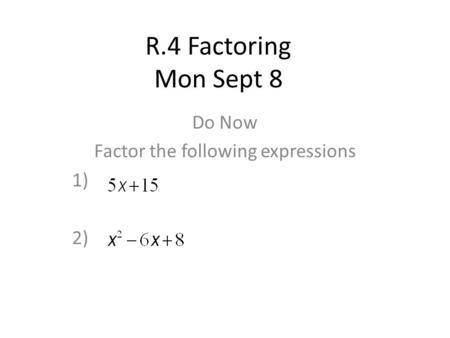 R.4 Factoring Mon Sept 8 Do Now Factor the following expressions 1) 2)