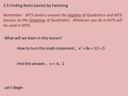 5.5 Finding Roots (zeros) by Factoring Remember: MT5 centers around the Algebra of Quadratics and MT6 focuses on the Graphing of Quadratics. Whatever you.