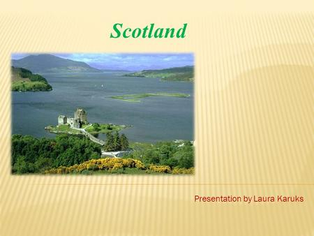 Scotland Presentation by Laura Karuks.  Capital: Edinburgh  Lagest city: Glasgow  Official language is English and recognised regional languages are.