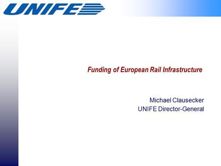 Funding of European Rail Infrastructure Michael Clausecker UNIFE Director-General.