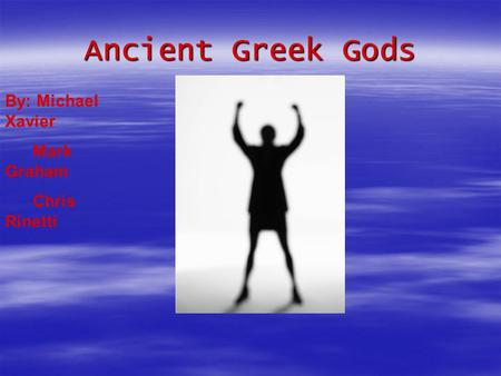 Ancient Greek Gods By: Michael Xavier Mark Graham Chris Rinetti.